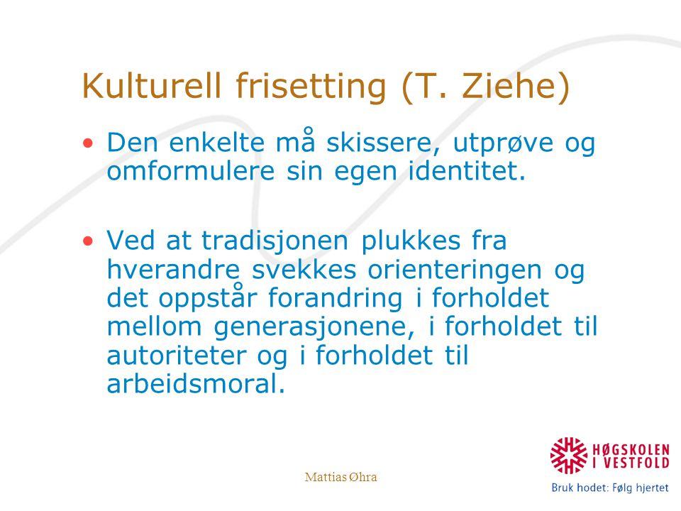 Mattias Øhra Kulturell frisetting (T. Ziehe) Den enkelte må skissere, utprøve og omformulere sin egen identitet. Ved at tradisjonen plukkes fra hveran