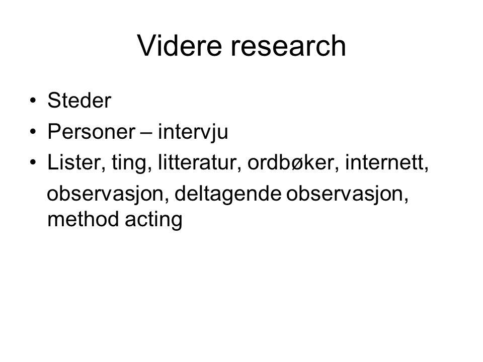 Videre research Steder Personer – intervju Lister, ting, litteratur, ordbøker, internett, observasjon, deltagende observasjon, method acting