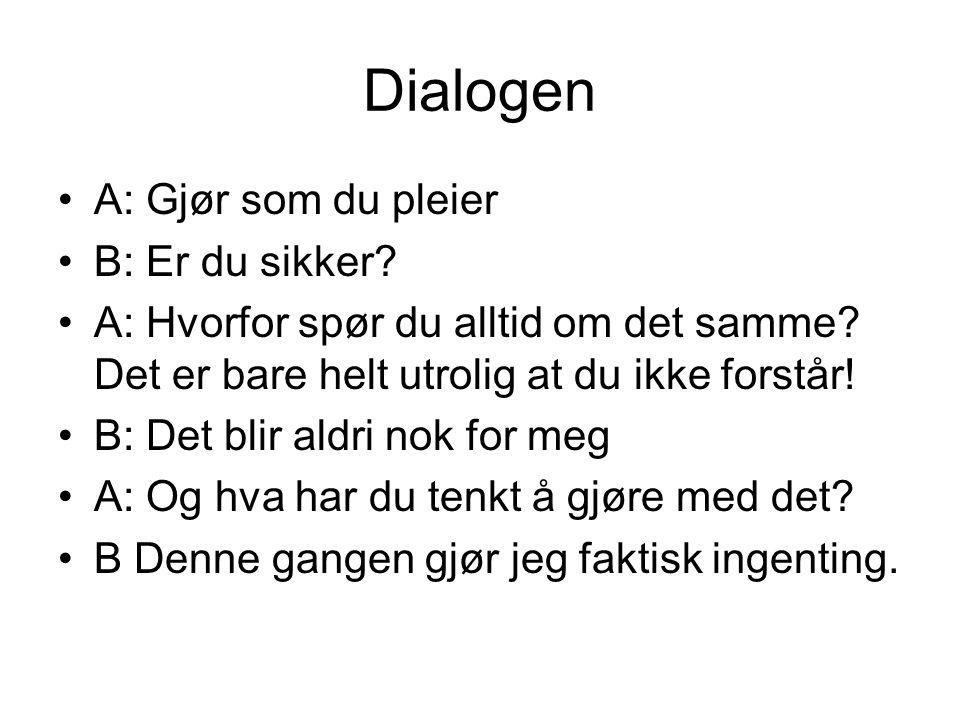 Dialogen A: Gjør som du pleier B: Er du sikker. A: Hvorfor spør du alltid om det samme.