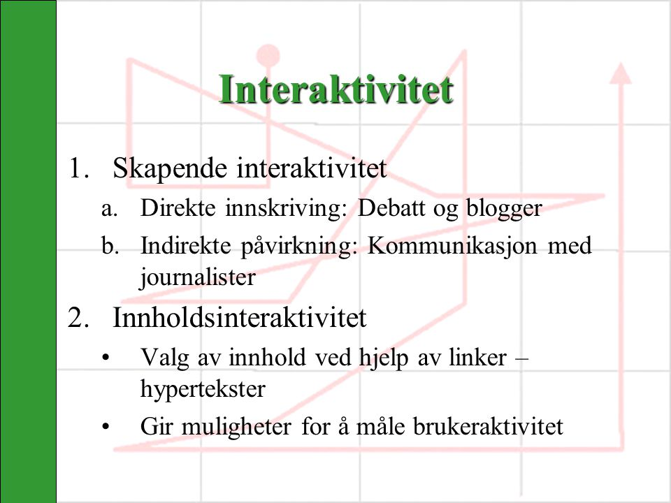 Interaktivitet 1.Skapende interaktivitet a.Direkte innskriving: Debatt og blogger b.Indirekte påvirkning: Kommunikasjon med journalister 2.Innholdsinteraktivitet Valg av innhold ved hjelp av linker – hypertekster Gir muligheter for å måle brukeraktivitet