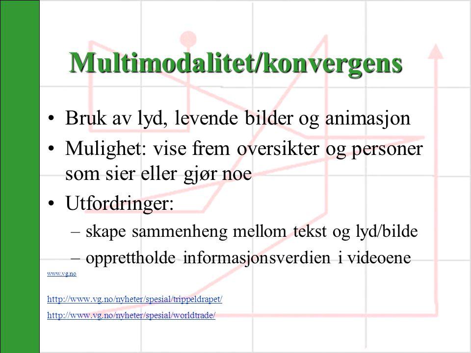 Multimodalitet/konvergens Bruk av lyd, levende bilder og animasjon Mulighet: vise frem oversikter og personer som sier eller gjør noe Utfordringer: –skape sammenheng mellom tekst og lyd/bilde –opprettholde informasjonsverdien i videoene www.vg.no http://www.vg.no/nyheter/spesial/trippeldrapet/ http://www.vg.no/nyheter/spesial/worldtrade/