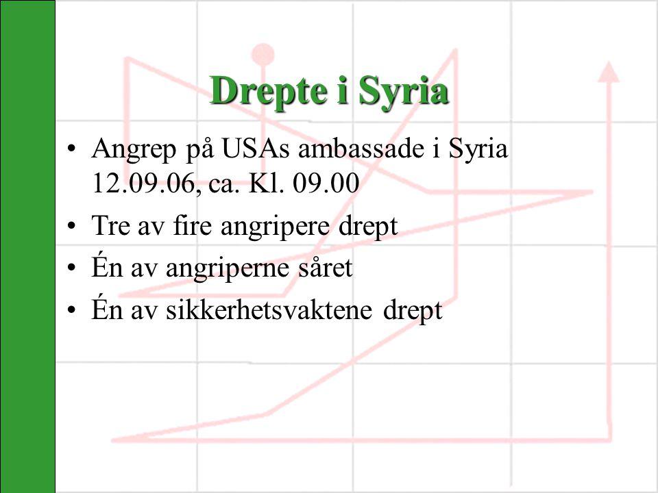 Drepte i Syria Angrep på USAs ambassade i Syria 12.09.06, ca. Kl. 09.00 Tre av fire angripere drept Én av angriperne såret Én av sikkerhetsvaktene dre