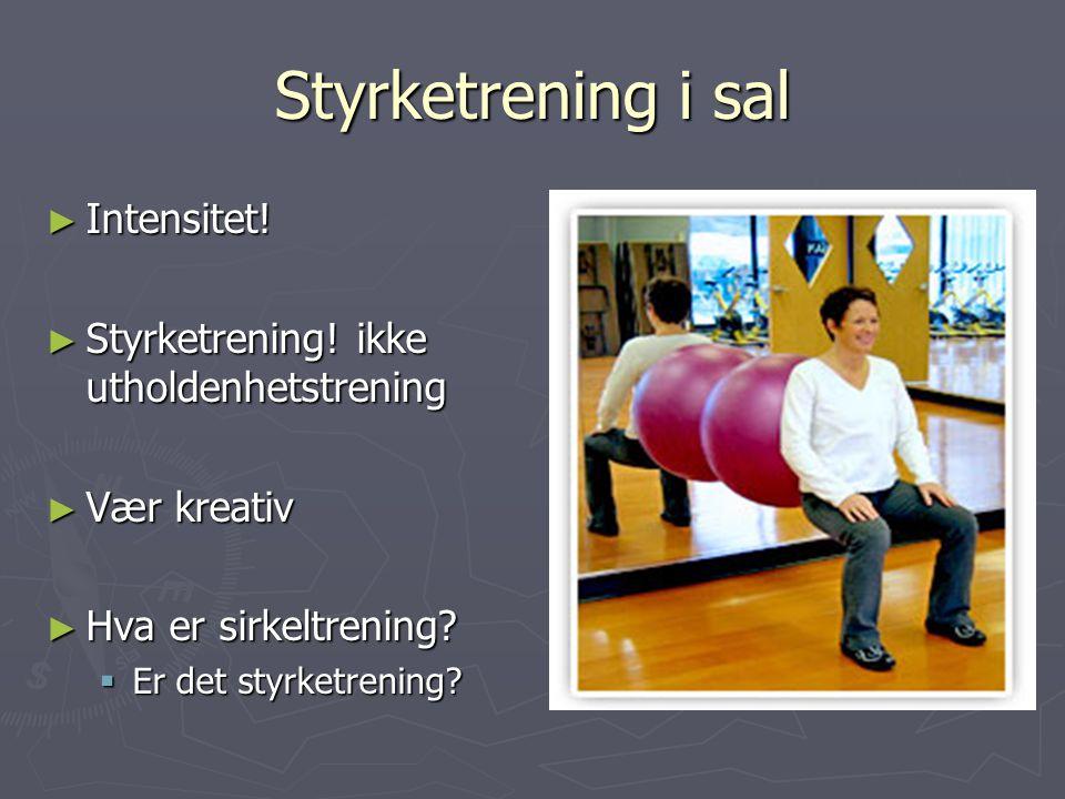Styrketrening i sal ► Intensitet! ► Styrketrening! ikke utholdenhetstrening ► Vær kreativ ► Hva er sirkeltrening?  Er det styrketrening?