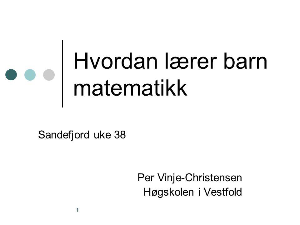 1 Hvordan lærer barn matematikk Sandefjord uke 38 Per Vinje-Christensen Høgskolen i Vestfold