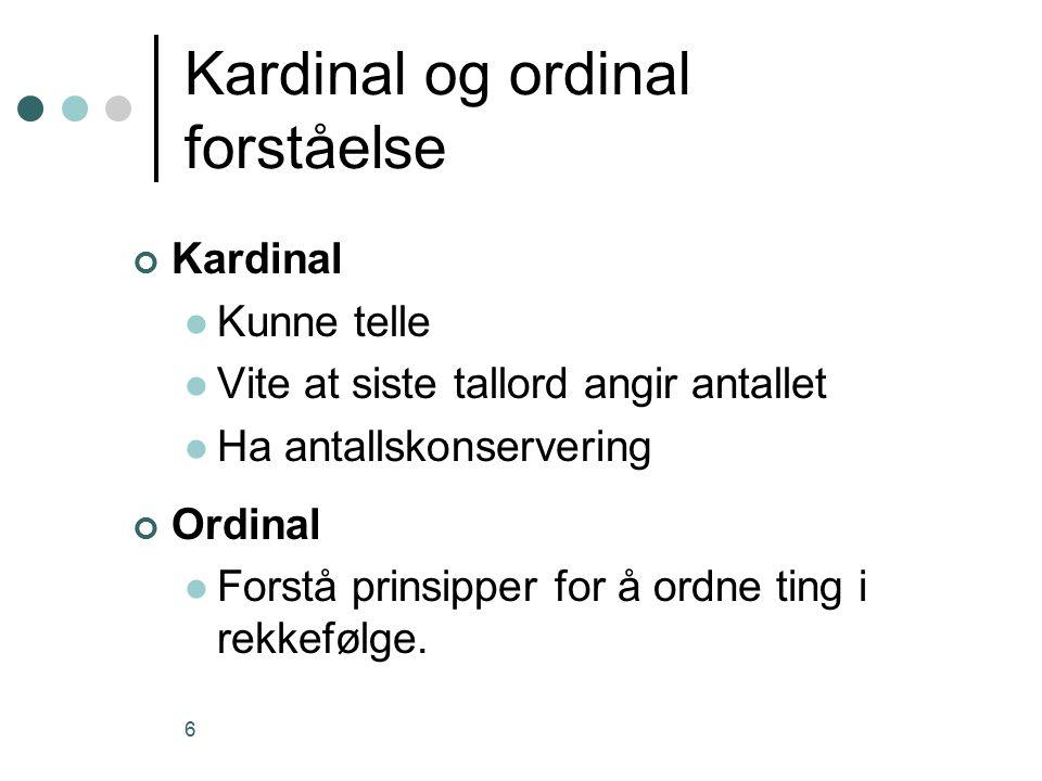 6 Kardinal og ordinal forståelse Kardinal Kunne telle Vite at siste tallord angir antallet Ha antallskonservering Ordinal Forstå prinsipper for å ordne ting i rekkefølge.