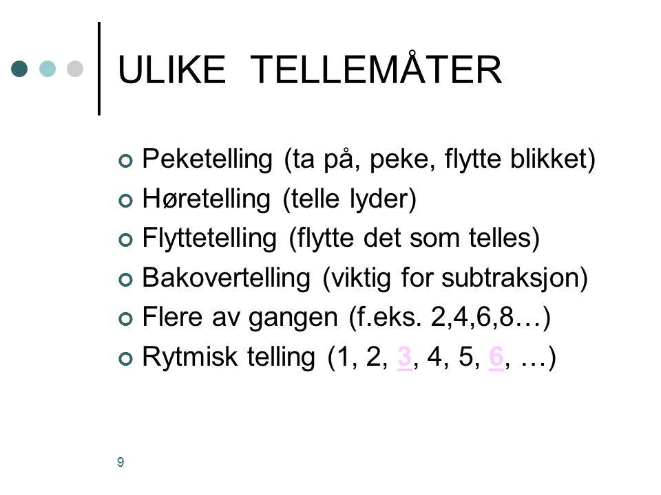 9 ULIKE TELLEMÅTER Peketelling (ta på, peke, flytte blikket) Høretelling (telle lyder) Flyttetelling (flytte det som telles) Bakovertelling (viktig for subtraksjon) Flere av gangen (f.eks.