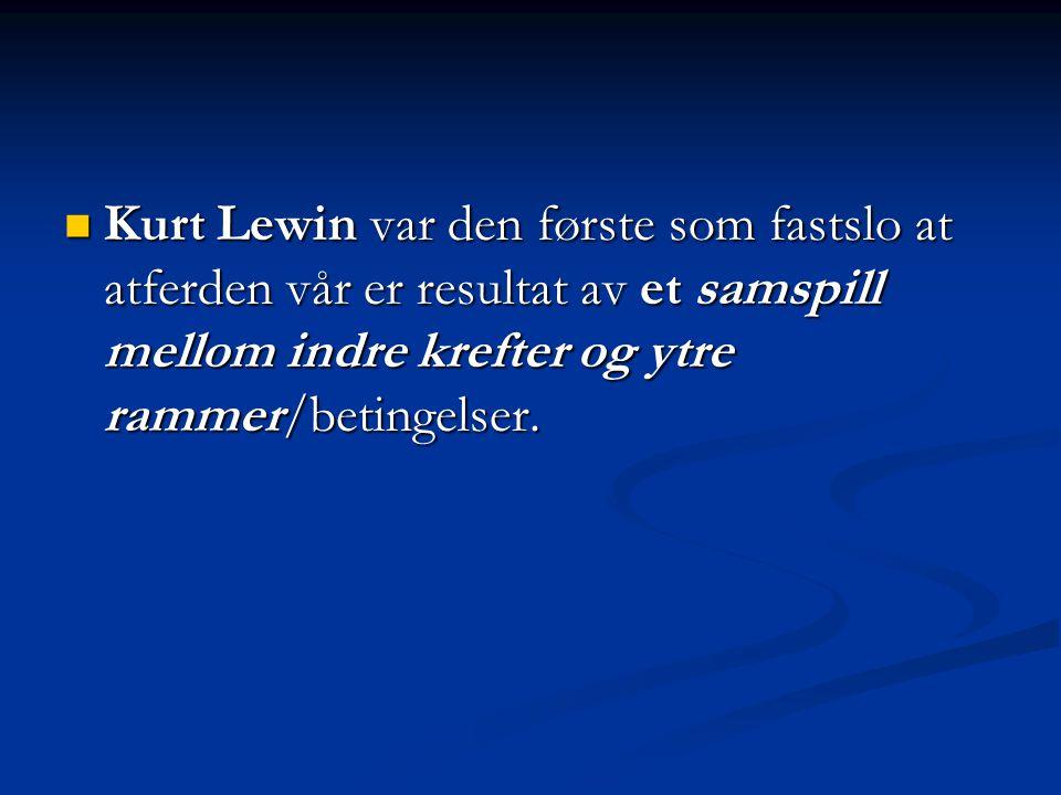 Kurt Lewin var den første som fastslo at atferden vår er resultat av et samspill mellom indre krefter og ytre rammer/betingelser. Kurt Lewin var den f