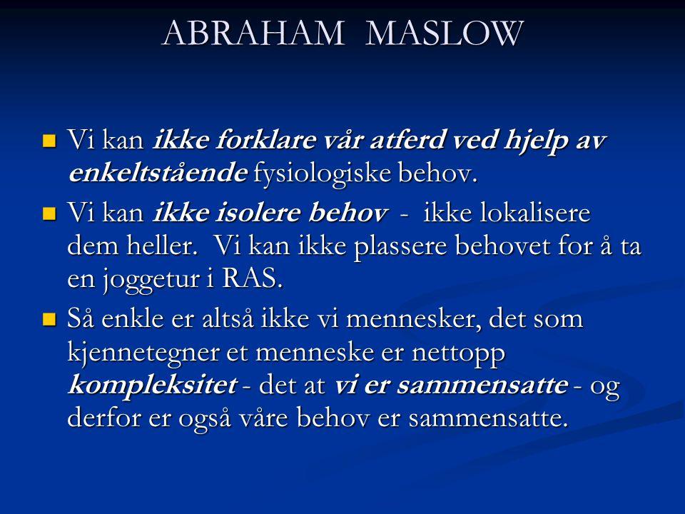 ABRAHAM MASLOW Vi kan ikke forklare vår atferd ved hjelp av enkeltstående fysiologiske behov. Vi kan ikke forklare vår atferd ved hjelp av enkeltståen