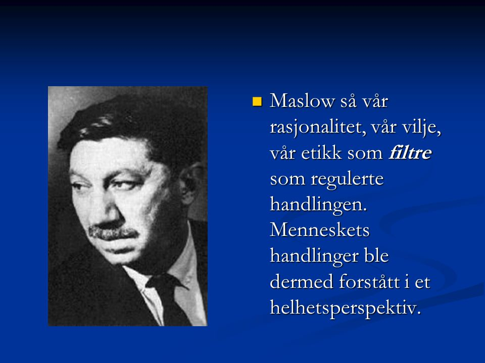 Maslow så vår rasjonalitet, vår vilje, vår etikk som filtre som regulerte handlingen. Menneskets handlinger ble dermed forstått i et helhetsperspektiv