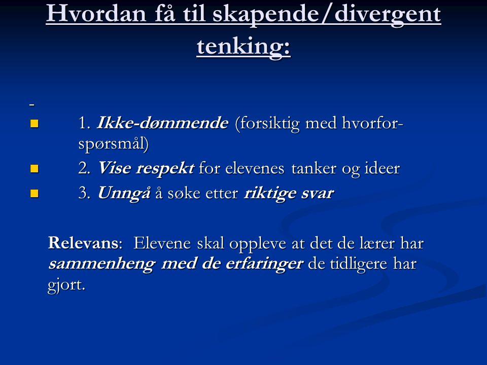 Hvordan få til skapende/divergent tenking: 1. Ikke-dømmende (forsiktig med hvorfor- spørsmål) 1. Ikke-dømmende (forsiktig med hvorfor- spørsmål) 2. Vi