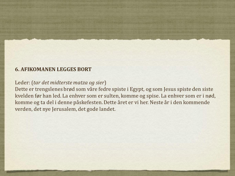 6. AFIKOMANEN LEGGES BORT Leder: (tar det midterste matza og sier) Dette er trengslenes brød som våre fedre spiste i Egypt, og som Jesus spiste den si
