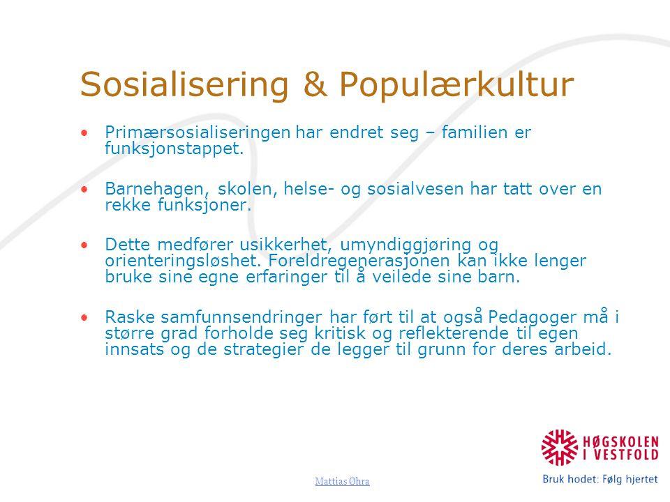 Mattias Øhra Sosialisering & Populærkultur Primærsosialiseringen har endret seg – familien er funksjonstappet. Barnehagen, skolen, helse- og sosialves