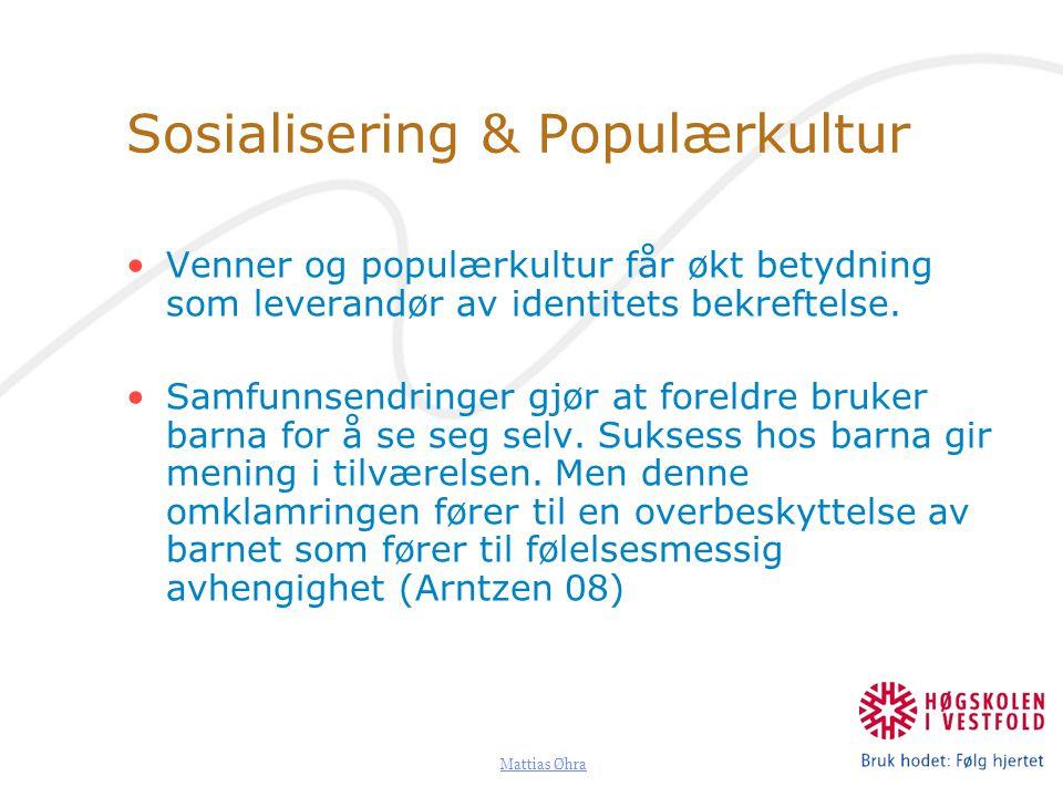 Mattias Øhra Sosialisering & Populærkultur Venner og populærkultur får økt betydning som leverandør av identitets bekreftelse. Samfunnsendringer gjør