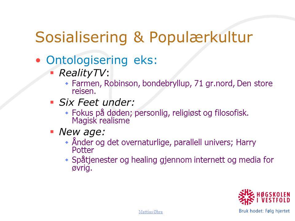 Mattias Øhra Sosialisering & Populærkultur Ontologisering eks:  RealityTV:  Farmen, Robinson, bondebryllup, 71 gr.nord, Den store reisen.  Six Feet