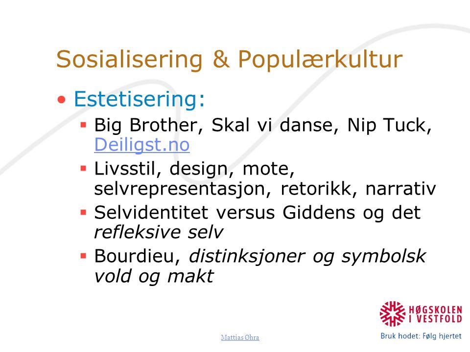 Mattias Øhra Sosialisering & Populærkultur Estetisering:  Big Brother, Skal vi danse, Nip Tuck, Deiligst.no Deiligst.no  Livsstil, design, mote, sel