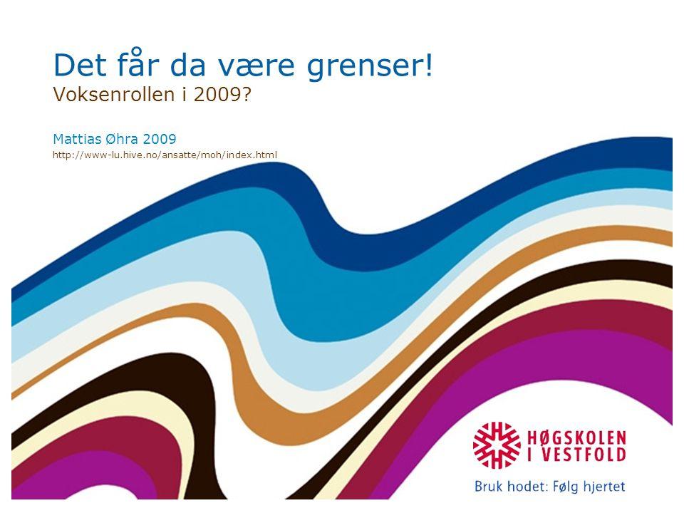 Det får da være grenser! Voksenrollen i 2009? Mattias Øhra 2009 http://www-lu.hive.no/ansatte/moh/index.html