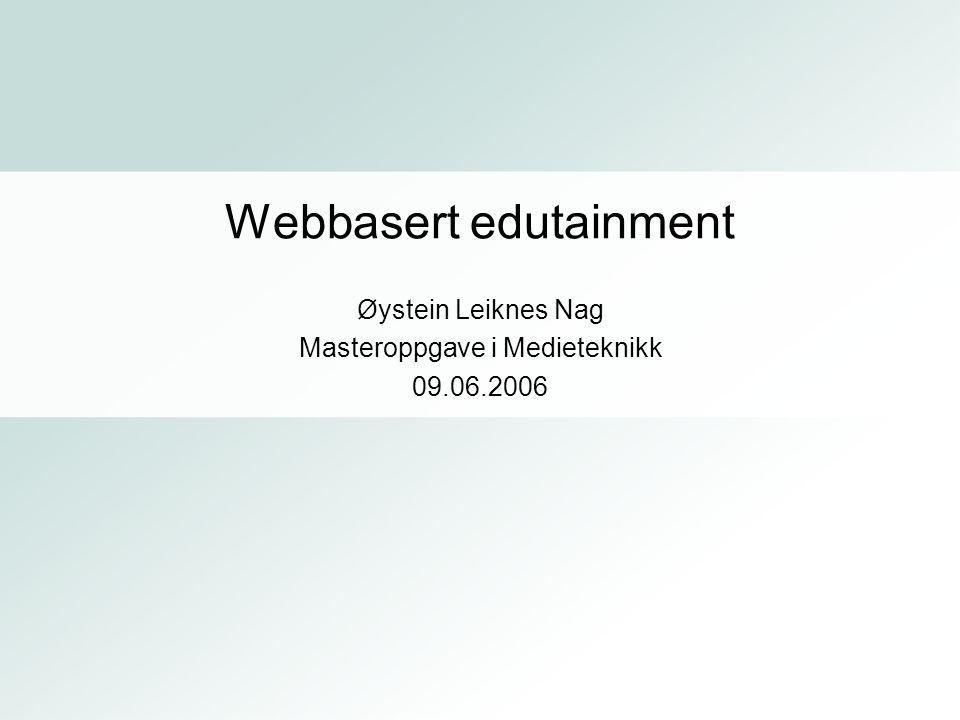 Øystein Leiknes Nag Masteroppgave i Medieteknikk 09.06.2006 Webbasert edutainment