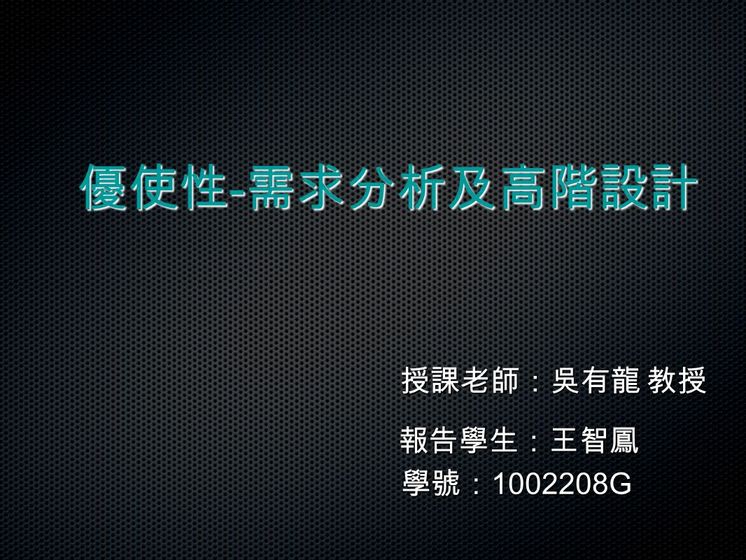授課老師:吳有龍 教授 報告學生:王智鳳 學號: 1002208G 優使性 - 需求分析及高階設計 優使性 - 需求分析及高階設計