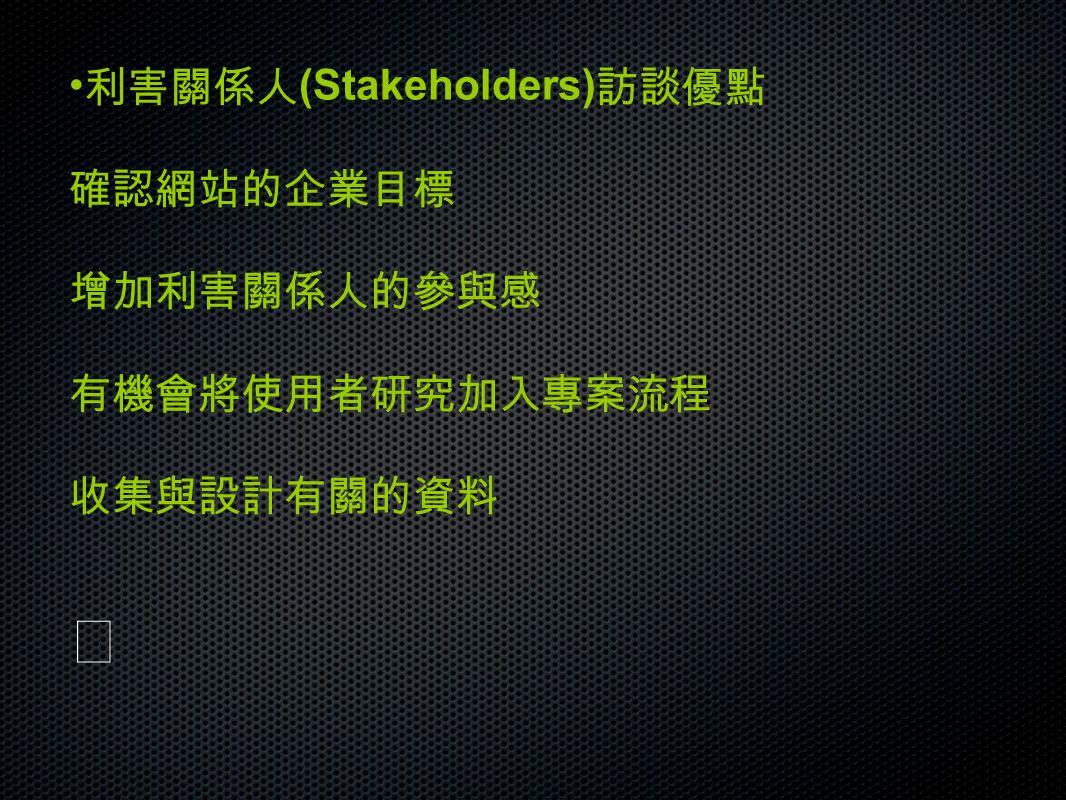 利害關係人 (Stakeholders) 訪談優點 確認網站的企業目標 增加利害關係人的參與感 有機會將使用者研究加入專案流程 收集與設計有關的資料
