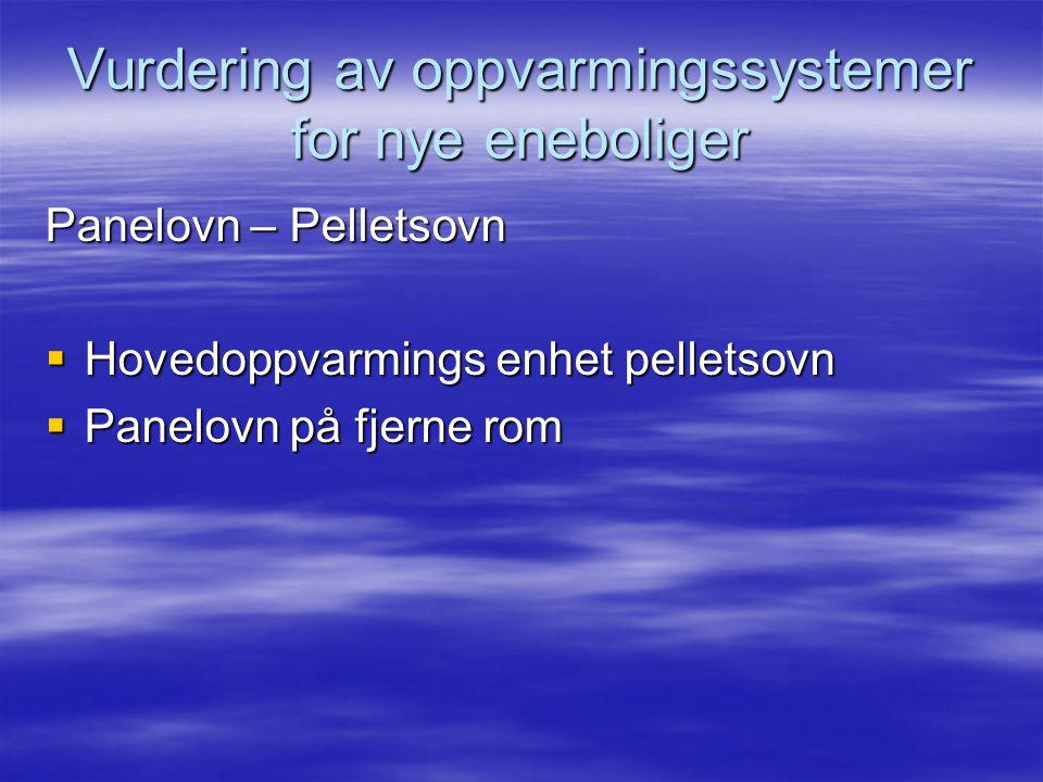 Vurdering av oppvarmingssystemer for nye eneboliger Panelovn – Pelletsovn  Hovedoppvarmings enhet pelletsovn  Panelovn på fjerne rom