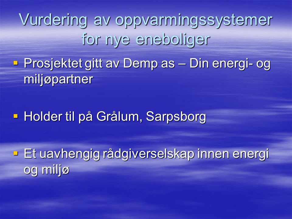 Vurdering av oppvarmingssystemer for nye eneboliger  Prosjektet gitt av Demp as – Din energi- og miljøpartner  Holder til på Grålum, Sarpsborg  Et uavhengig rådgiverselskap innen energi og miljø