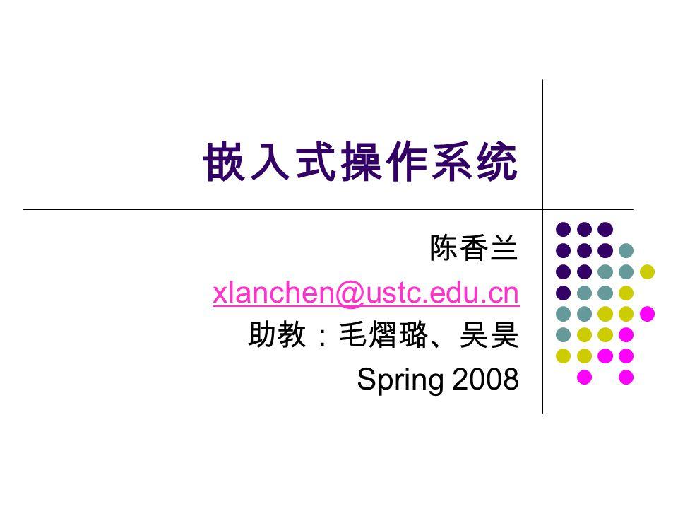 嵌入式操作系统 陈香兰 xlanchen@ustc.edu.cn 助教:毛熠璐、吴昊 Spring 2008