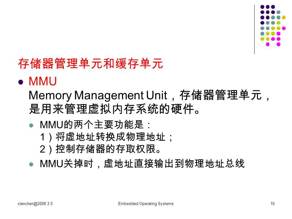 xlanchen@2008.3.5Embedded Operating Systems10 存储器管理单元和缓存单元 MMU Memory Management Unit ,存储器管理单元, 是用来管理虚拟内存系统的硬件。 MMU 的两个主要功能是: 1 )将虚地址转换成物理地址; 2 )控制存储器的存取权限。 MMU 关掉时,虚地址直接输出到物理地址总线