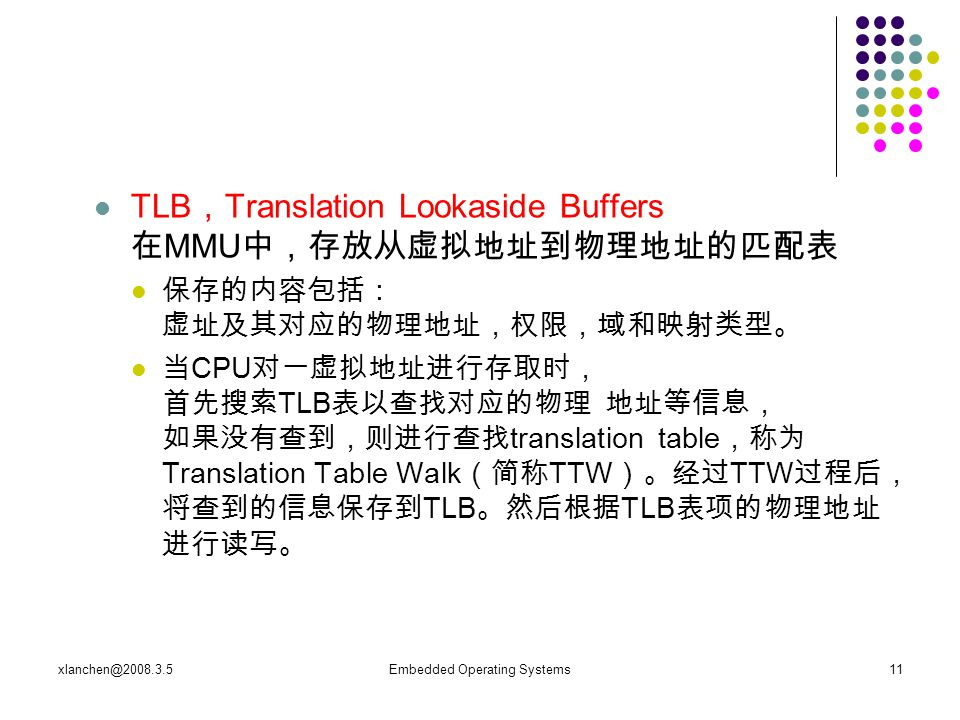 xlanchen@2008.3.5Embedded Operating Systems11 TLB , Translation Lookaside Buffers 在 MMU 中,存放从虚拟地址到物理地址的匹配表 保存的内容包括: 虚址及其对应的物理地址,权限,域和映射类型。 当 CPU 对一虚拟地址进行存取时, 首先搜索 TLB 表以查找对应的物理 地址等信息, 如果没有查到,则进行查找 translation table ,称为 Translation Table Walk (简称 TTW )。经过 TTW 过程后, 将查到的信息保存到 TLB 。然后根据 TLB 表项的物理地址 进行读写。