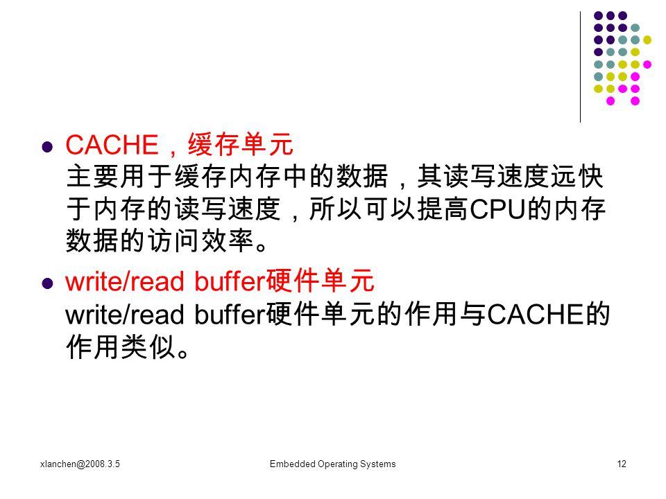 xlanchen@2008.3.5Embedded Operating Systems12 CACHE ,缓存单元 主要用于缓存内存中的数据,其读写速度远快 于内存的读写速度,所以可以提高 CPU 的内存 数据的访问效率。 write/read buffer 硬件单元 write/read buffer 硬件单元的作用与 CACHE 的 作用类似。