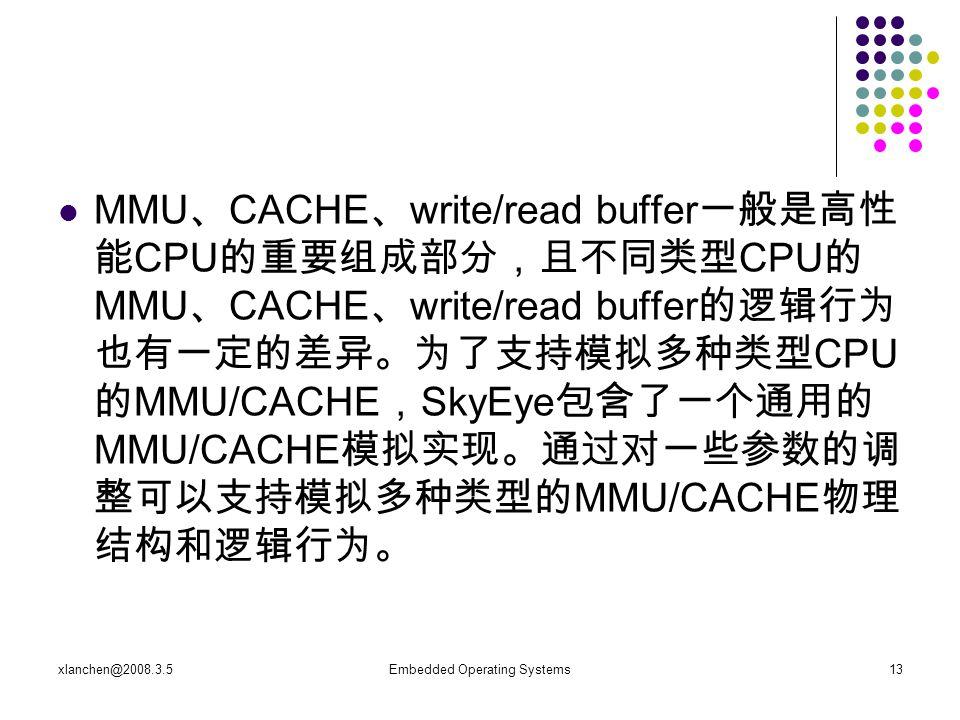 xlanchen@2008.3.5Embedded Operating Systems13 MMU 、 CACHE 、 write/read buffer 一般是高性 能 CPU 的重要组成部分,且不同类型 CPU 的 MMU 、 CACHE 、 write/read buffer 的逻辑行为 也有一定的差异。为了支持模拟多种类型 CPU 的 MMU/CACHE , SkyEye 包含了一个通用的 MMU/CACHE 模拟实现。通过对一些参数的调 整可以支持模拟多种类型的 MMU/CACHE 物理 结构和逻辑行为。