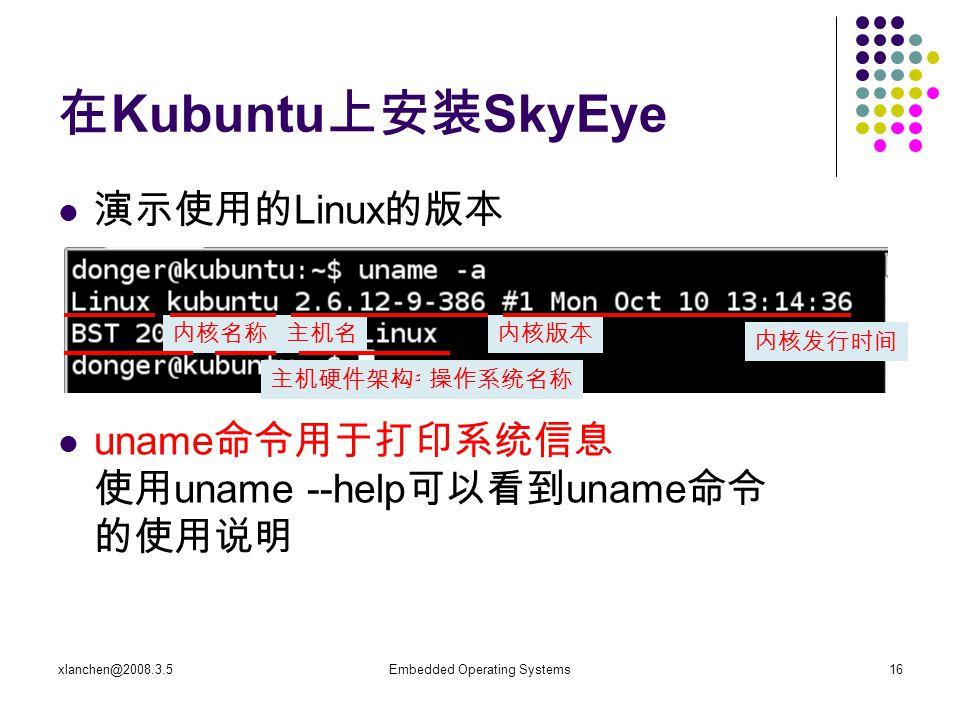 xlanchen@2008.3.5Embedded Operating Systems16 在 Kubuntu 上安装 SkyEye 演示使用的 Linux 的版本 uname 命令用于打印系统信息 使用 uname --help 可以看到 uname 命令 的使用说明 内核名称主机名内核版本 内核发行时间 主机硬件架构名称操作系统名称