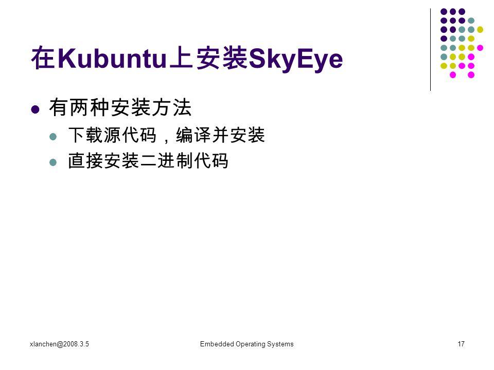 xlanchen@2008.3.5Embedded Operating Systems17 在 Kubuntu 上安装 SkyEye 有两种安装方法 下载源代码,编译并安装 直接安装二进制代码