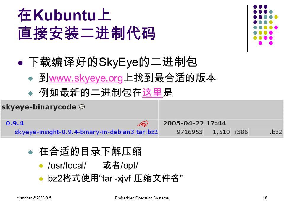 xlanchen@2008.3.5Embedded Operating Systems18 在 Kubuntu 上 直接安装二进制代码 下载编译好的 SkyEye 的二进制包 到 www.skyeye.org 上找到最合适的版本 www.skyeye.org 例如最新的二进制包在这里是这里 在合适的目录下解压缩 /usr/local/ 或者 /opt/ bz2 格式使用 tar -xjvf 压缩文件名 
