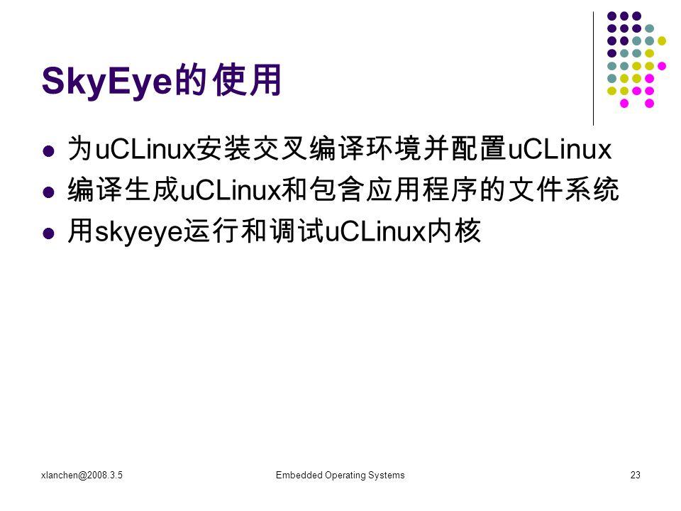 xlanchen@2008.3.5Embedded Operating Systems23 SkyEye 的使用 为 uCLinux 安装交叉编译环境并配置 uCLinux 编译生成 uCLinux 和包含应用程序的文件系统 用 skyeye 运行和调试 uCLinux 内核