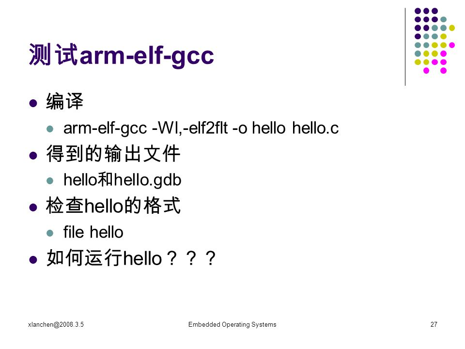 xlanchen@2008.3.5Embedded Operating Systems27 测试 arm-elf-gcc 编译 arm-elf-gcc -Wl,-elf2flt -o hello hello.c 得到的输出文件 hello 和 hello.gdb 检查 hello 的格式 file hello 如何运行 hello ???