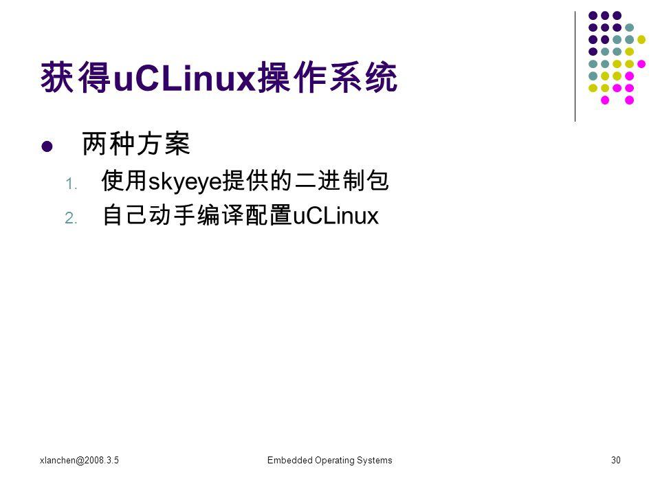 xlanchen@2008.3.5Embedded Operating Systems30 获得 uCLinux 操作系统 两种方案 1. 使用 skyeye 提供的二进制包 2. 自己动手编译配置 uCLinux
