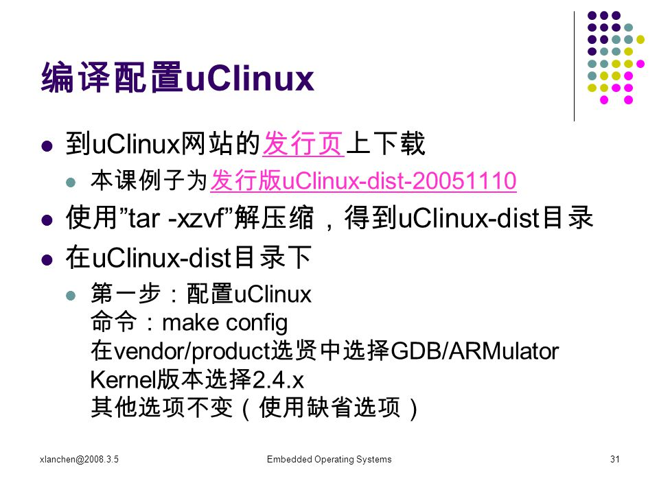 xlanchen@2008.3.5Embedded Operating Systems31 编译配置 uClinux 到 uClinux 网站的发行页上下载发行页 本课例子为发行版 uClinux-dist-20051110发行版 uClinux-dist-20051110 使用 tar -xzvf 解压缩,得到 uClinux-dist 目录 在 uClinux-dist 目录下 第一步:配置 uClinux 命令: make config 在 vendor/product 选贤中选择 GDB/ARMulator Kernel 版本选择 2.4.x 其他选项不变(使用缺省选项)
