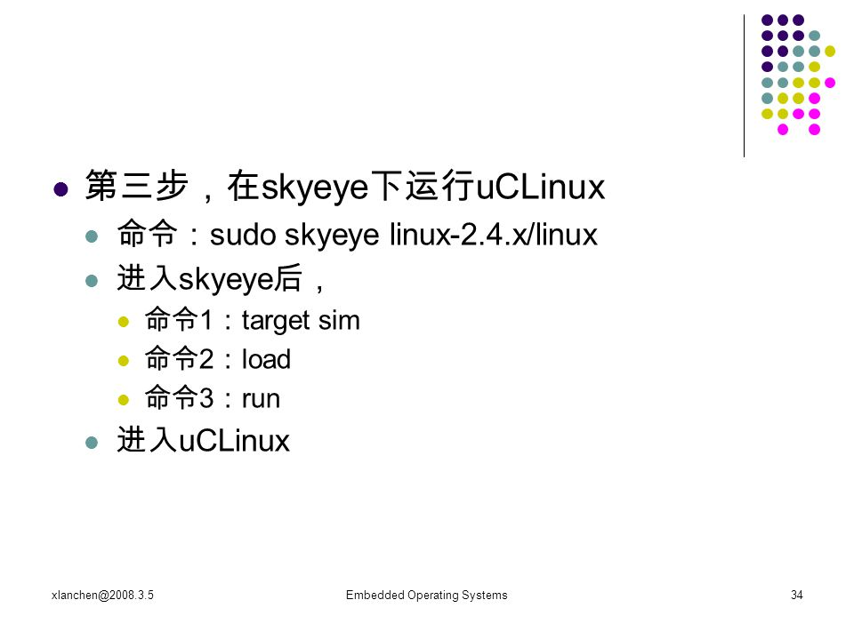 xlanchen@2008.3.5Embedded Operating Systems34 第三步,在 skyeye 下运行 uCLinux 命令: sudo skyeye linux-2.4.x/linux 进入 skyeye 后, 命令 1 : target sim 命令 2 : load 命令 3 : run 进入 uCLinux