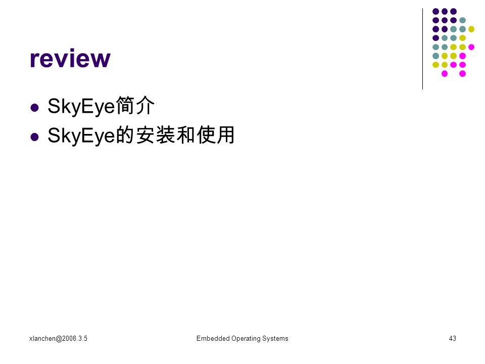 xlanchen@2008.3.5Embedded Operating Systems43 review SkyEye 简介 SkyEye 的安装和使用