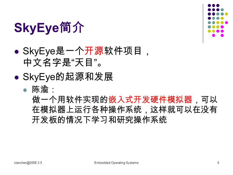xlanchen@2008.3.5Embedded Operating Systems6 SkyEye 简介 SkyEye 是一个开源软件项目, 中文名字是 天目 。 SkyEye 的起源和发展 陈渝: 做一个用软件实现的嵌入式开发硬件模拟器,可以 在模拟器上运行各种操作系统,这样就可以在没有 开发板的情况下学习和研究操作系统