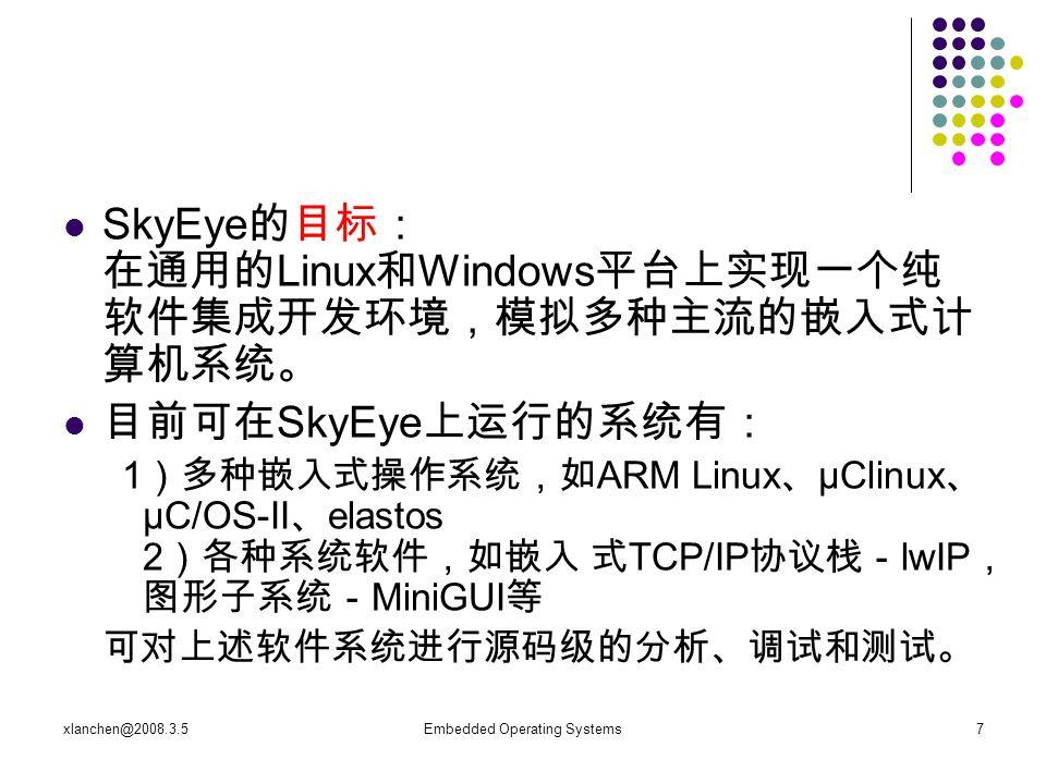 xlanchen@2008.3.5Embedded Operating Systems7 SkyEye 的目标: 在通用的 Linux 和 Windows 平台上实现一个纯 软件集成开发环境,模拟多种主流的嵌入式计 算机系统。 目前可在 SkyEye 上运行的系统有: 1 )多种嵌入式操作系统,如 ARM Linux 、 μClinux 、 μC/OS-II 、 elastos 2 )各种系统软件,如嵌入 式 TCP/IP 协议栈- lwIP , 图形子系统- MiniGUI 等 可对上述软件系统进行源码级的分析、调试和测试。