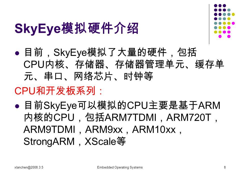 xlanchen@2008.3.5Embedded Operating Systems8 SkyEye 模拟硬件介绍 目前, SkyEye 模拟了大量的硬件,包括 CPU 内核、存储器、存储器管理单元、缓存单 元、串口、网络芯片、时钟等 CPU 和开发板系列: 目前 SkyEye 可以模拟的 CPU 主要是基于 ARM 内核的 CPU ,包括 ARM7TDMI , ARM720T , ARM9TDMI , ARM9xx , ARM10xx , StrongARM , XScale 等