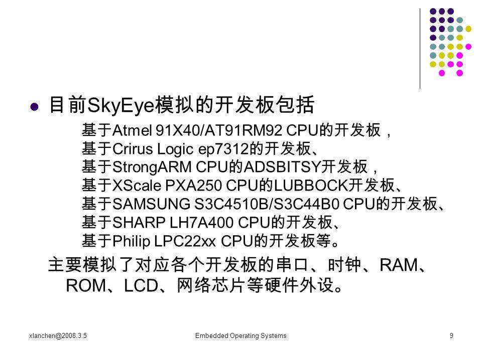 xlanchen@2008.3.5Embedded Operating Systems9 目前 SkyEye 模拟的开发板包括 基于 Atmel 91X40/AT91RM92 CPU 的开发板, 基于 Crirus Logic ep7312 的开发板、 基于 StrongARM CPU 的 ADSBITSY 开发板, 基于 XScale PXA250 CPU 的 LUBBOCK 开发板、 基于 SAMSUNG S3C4510B/S3C44B0 CPU 的开发板、 基于 SHARP LH7A400 CPU 的开发板、 基于 Philip LPC22xx CPU 的开发板等。 主要模拟了对应各个开发板的串口、时钟、 RAM 、 ROM 、 LCD 、网络芯片等硬件外设。