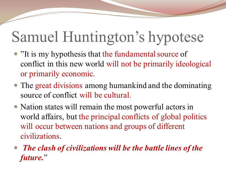 "Samuel Huntington's hypotese ""It is my hypothesis that the fundamental source of conflict in this new world will not be primarily ideological or prima"