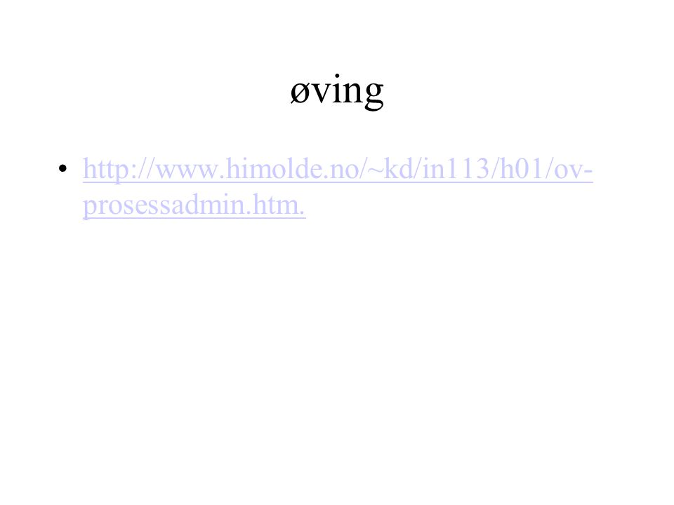 øving http://www.himolde.no/~kd/in113/h01/ov- prosessadmin.htm.http://www.himolde.no/~kd/in113/h01/ov- prosessadmin.htm.