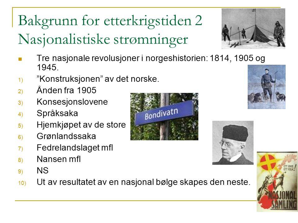 """Bakgrunn for etterkrigstiden 2 Nasjonalistiske strømninger Tre nasjonale revolusjoner i norgeshistorien: 1814, 1905 og 1945. 1) """"Konstruksjonen"""" av de"""