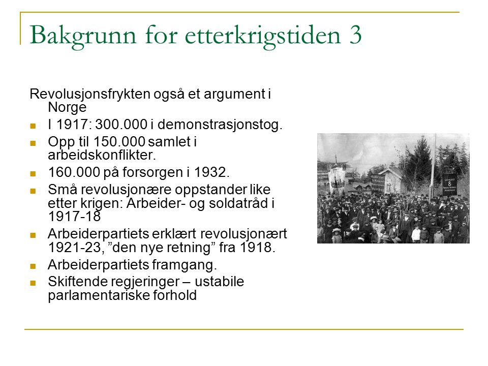 Bakgrunn for etterkrigstiden 3 Revolusjonsfrykten også et argument i Norge I 1917: 300.000 i demonstrasjonstog. Opp til 150.000 samlet i arbeidskonfli