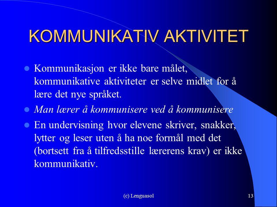 (c) Lenguasol13 KOMMUNIKATIV AKTIVITET Kommunikasjon er ikke bare målet, kommunikative aktiviteter er selve midlet for å lære det nye språket. Man lær