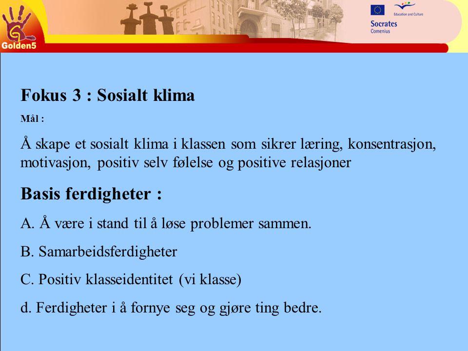 Fokus 3 : Sosialt klima Mål : Å skape et sosialt klima i klassen som sikrer læring, konsentrasjon, motivasjon, positiv selv følelse og positive relasjoner Basis ferdigheter : A.
