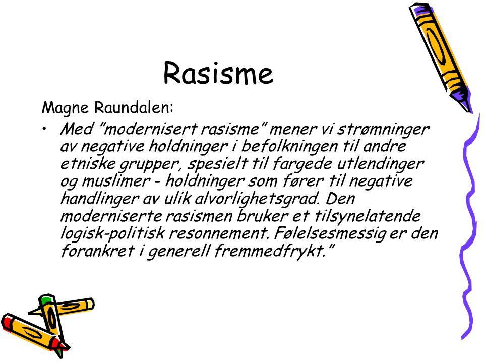 Rasisme Magne Raundalen: Med modernisert rasisme mener vi strømninger av negative holdninger i befolkningen til andre etniske grupper, spesielt til fargede utlendinger og muslimer - holdninger som fører til negative handlinger av ulik alvorlighetsgrad.